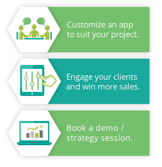 Book a demo, strategy session. Customize an app to suit your project, engage your clients and win more sales